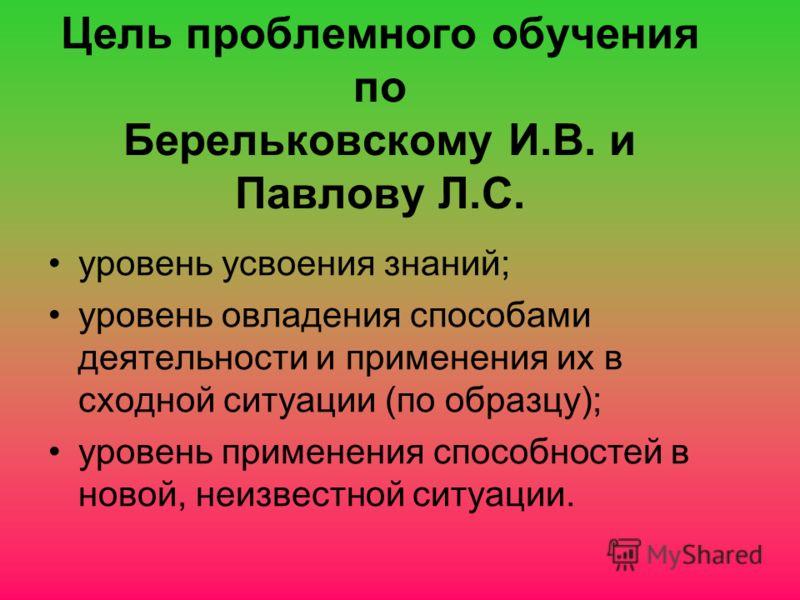 Цель проблемного обучения по Берельковскому И.В. и Павлову Л.С. уровень усвоения знаний; уровень овладения способами деятельности и применения их в сходной ситуации (по образцу); уровень применения способностей в новой, неизвестной ситуации.