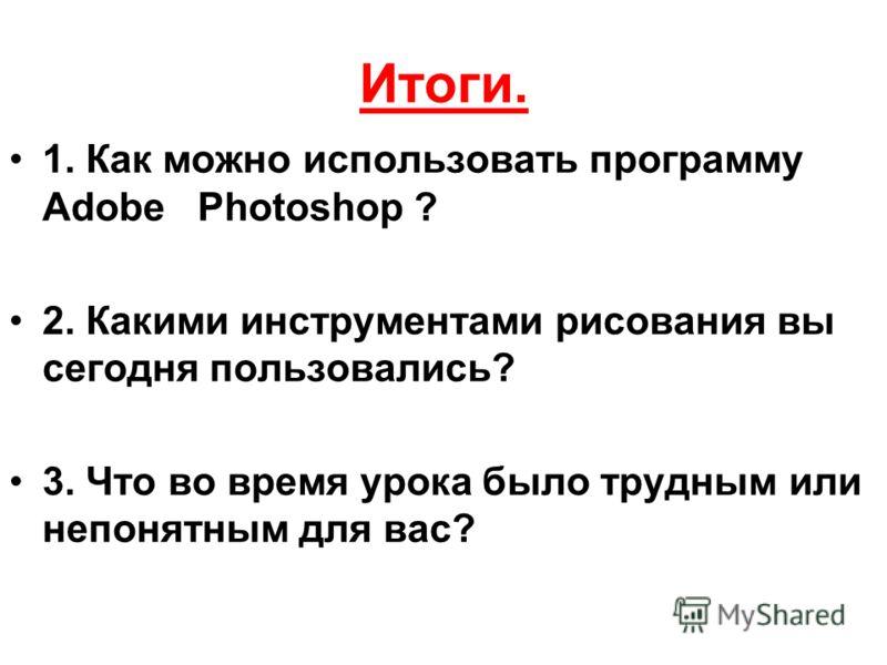Итоги. 1. Как можно использовать программу Adobe Photoshop ? 2. Какими инструментами рисования вы сегодня пользовались? 3. Что во время урока было трудным или непонятным для вас?
