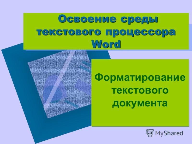Освоение среды текстового процессора Word Форматирование текстового документа Форматирование текстового документа