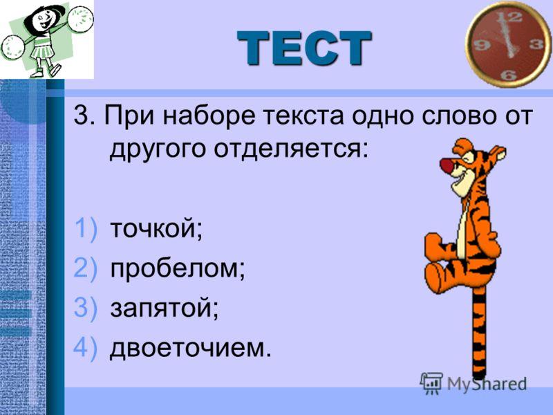 ТЕСТ 3. При наборе текста одно слово от другого отделяется: 1)точкой; 2)пробелом; 3)запятой; 4)двоеточием.