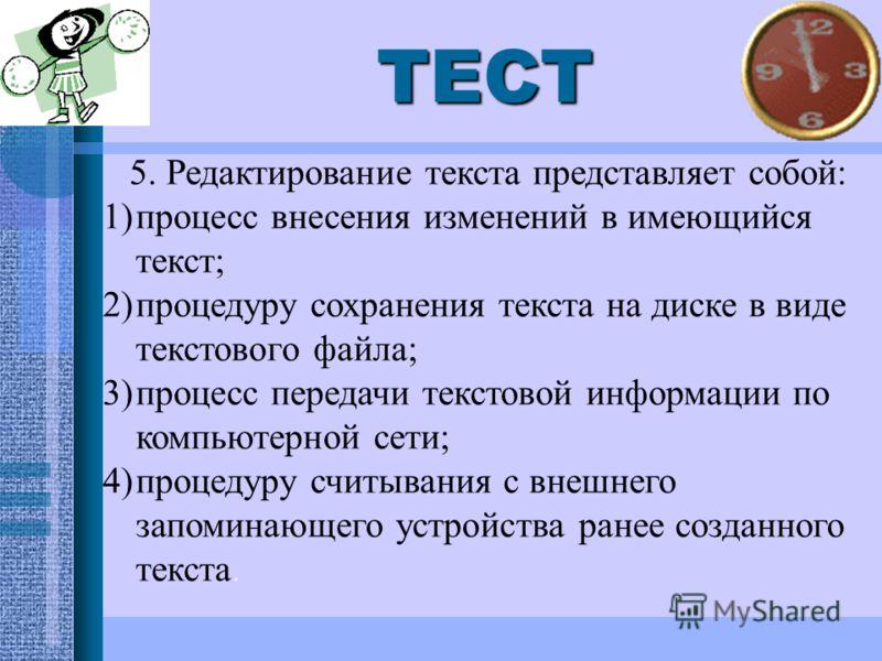 ТЕСТ 5. Редактирование текста представляет собой: 1)процесс внесения изменений в имеющийся текст; 2)процедуру сохранения текста на диске в виде текстового файла; 3)процесс передачи текстовой информации по компьютерной сети; 4)процедуру считывания с в