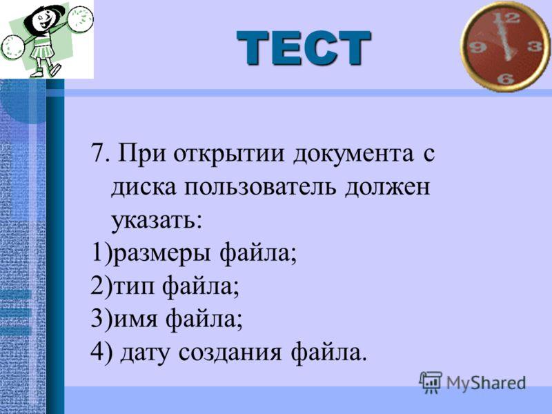ТЕСТ 7. При открытии документа с диска пользователь должен указать: 1)размеры файла; 2)тип файла; 3)имя файла; 4) дату создания файла.