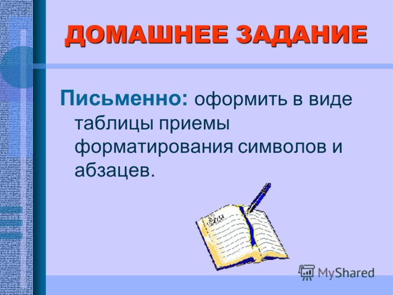 ДОМАШНЕЕ ЗАДАНИЕ Письменно: оформить в виде таблицы приемы форматирования символов и абзацев.