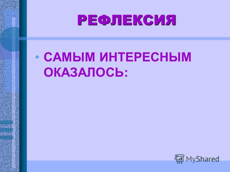 РЕФЛЕКСИЯ САМЫМ ИНТЕРЕСНЫМ ОКАЗАЛОСЬ: