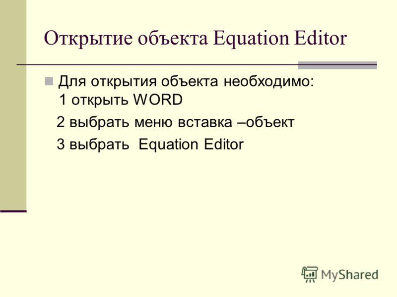 Открытие объекта Equation Editor Для открытия объекта необходимо: 1 открыть WORD 2 выбрать меню вставка –объект 3 выбрать Equation Editor