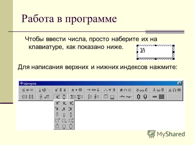 Работа в программе Чтобы ввести числа, просто наберите их на клавиатуре, как показано ниже. Для написания верхних и нижних индексов нажмите: