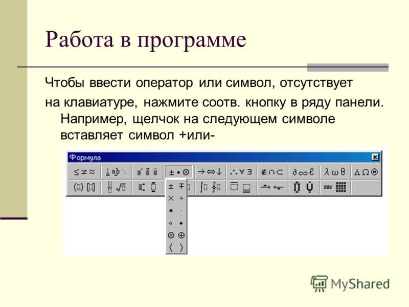 Работа в программе Чтобы ввести оператор или символ, отсутствует на клавиатуре, нажмите соотв. кнопку в ряду панели. Например, щелчок на следующем символе вставляет символ +или-