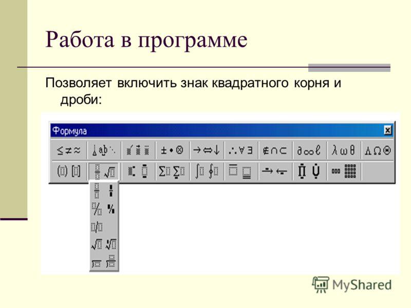 Работа в программе Позволяет включить знак квадратного корня и дроби: