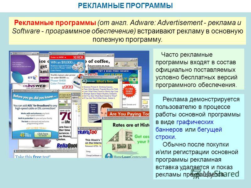 РЕКЛАМНЫЕ ПРОГРАММЫ Рекламные программы (от англ. Adware: Advertisement - реклама и Software - программное обеспечение) встраивают рекламу в основную полезную программу. Часто рекламные программы входят в состав официально поставляемых условно беспла