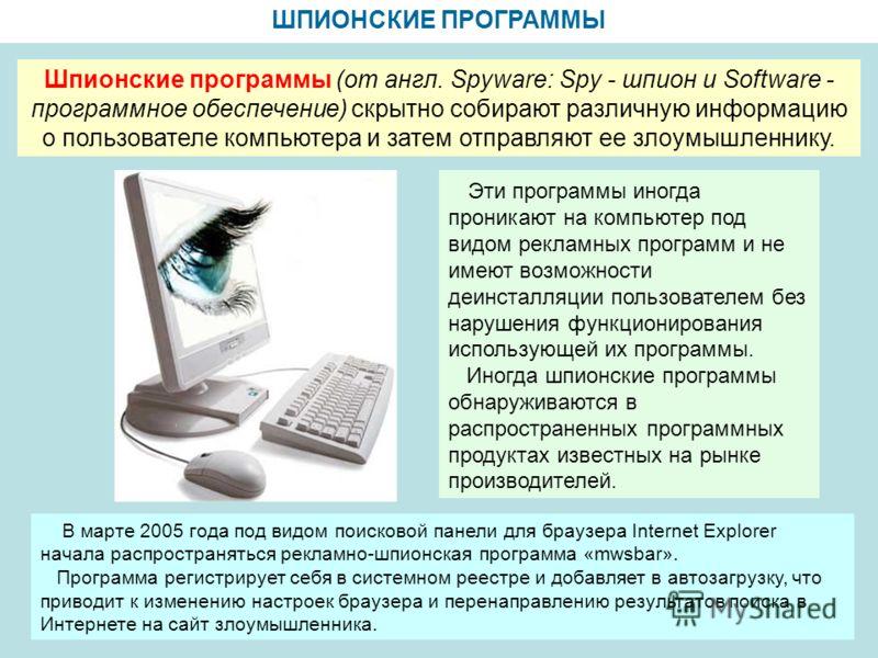 ШПИОНСКИЕ ПРОГРАММЫ Шпионские программы (от англ. Spyware: Spy - шпион и Software - программное обеспечение) скрытно собирают различную информацию о пользователе компьютера и затем отправляют ее злоумышленнику. Эти программы иногда проникают на компь