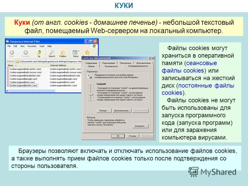 КУКИ Куки (от англ. cookies - домашнее печенье) - небольшой текстовый файл, помещаемый Web-сервером на локальный компьютер. Файлы cookies могут храниться в оперативной памяти (сеансовые файлы cookies) или записываться на жесткий диск (постоянные файл