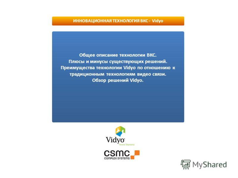 Общее описание технологии ВКС. Плюсы и минусы существующих решений. Преимущества технологии Vidyo по отношению к традиционным технологиям видео связи. Обзор решений Vidyo. ИННОВАЦИОННАЯ ТЕХНОЛОГИЯ ВКС - Vidyo