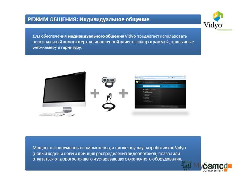 Для обеспечения индивидуального общения Vidyo предлагает использовать персональный компьютер с установленной клиентской программой, привычные web-камеру и гарнитуру. Мощность современных компьютеров, а так же ноу-хау разработчиков Vidyo (новый кодек