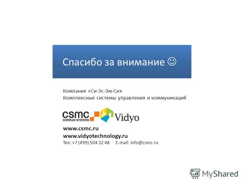 Спасибо за внимание www.csmc.ru www.vidyotechnology.ru Тел: +7 (499) 504 32 48 E-mail: info@csmc.ru Компания «Си-Эс-Эм-Си » Комплексные системы управления и коммуникаций