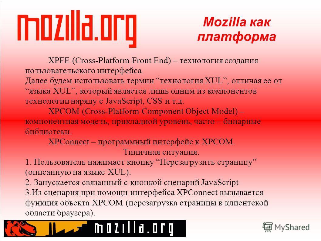 Mozilla как платформа XPFE (Cross-Platform Front End) – технология создания пользовательского интерфейса. Далее будем использовать термин технология XUL, отличая ее от языка XUL, который является лишь одним из компонентов технологии наряду с JavaScri