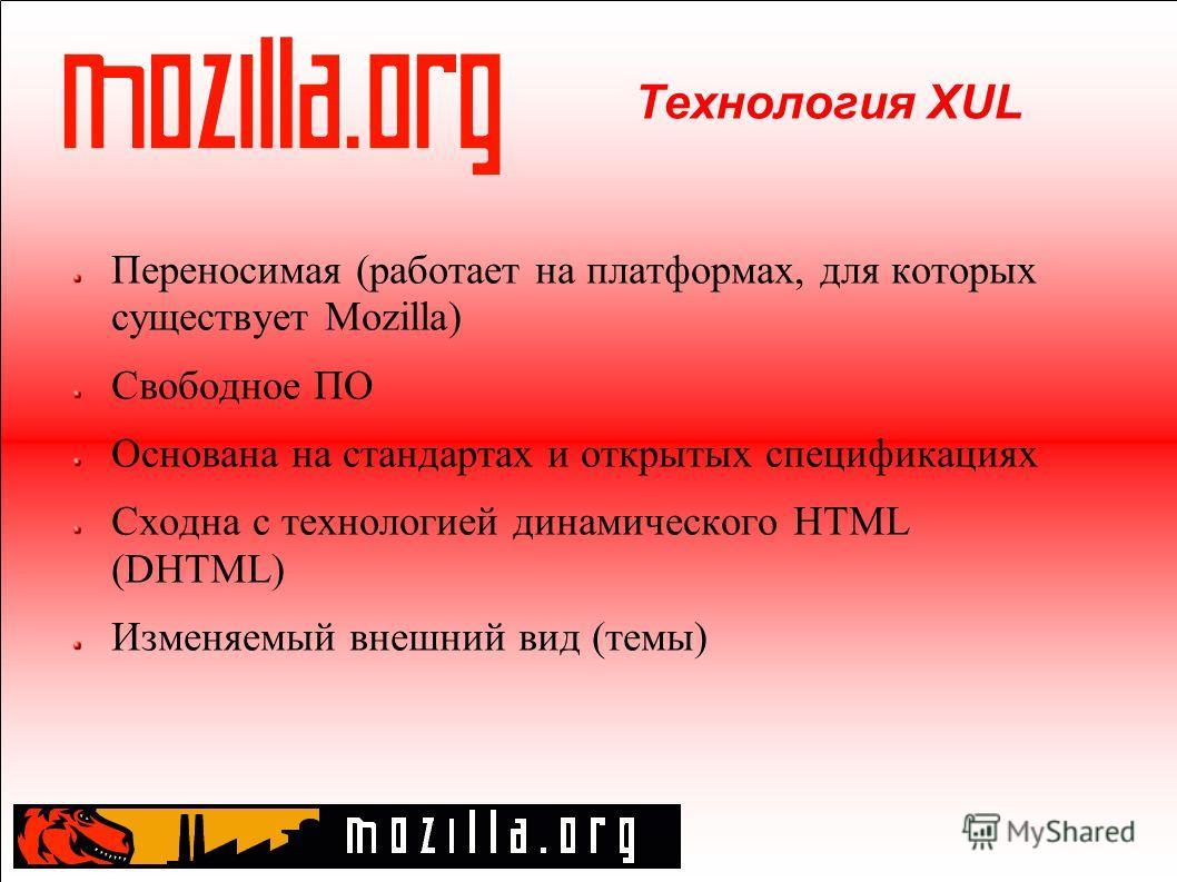 Технология XUL Переносимая (работает на платформах, для которых существует Mozilla) Свободное ПО Основана на стандартах и открытых спецификациях Cходна с технологией динамического HTML (DHTML) Изменяемый внешний вид (темы)
