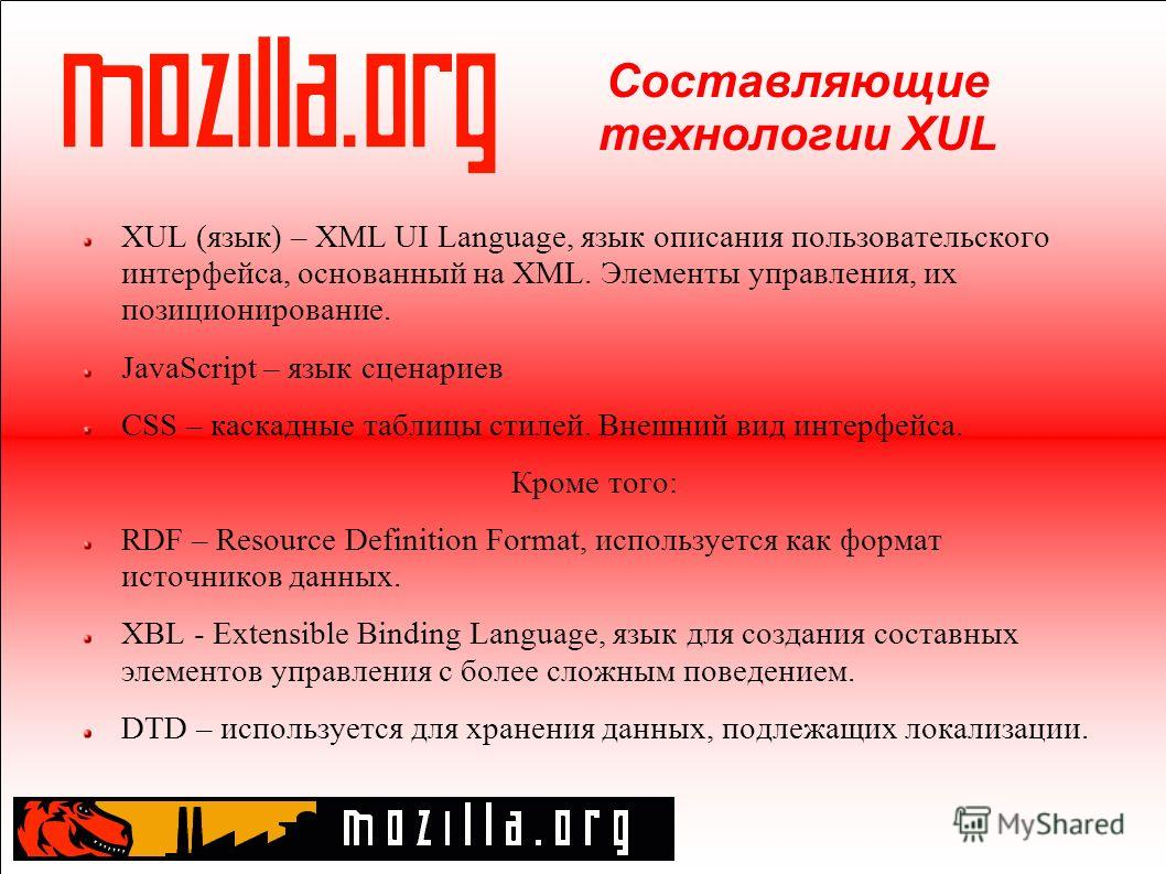 Составляющие технологии XUL XUL (язык) – XML UI Language, язык описания пользовательского интерфейса, основанный на XML. Элементы управления, их позиционирование. JavaScript – язык сценариев CSS – каскадные таблицы стилей. Внешний вид интерфейса. Кро