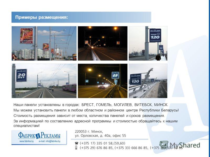 Наши панели установлены в городах: БРЕСТ, ГОМЕЛЬ, МОГИЛЕВ, ВИТЕБСК, МИНСК. Мы можем установить панели в любом областном и районном центре Республики Беларусь! Стоимость размещения зависит от места, количества панелей и сроков размещения. За информаци