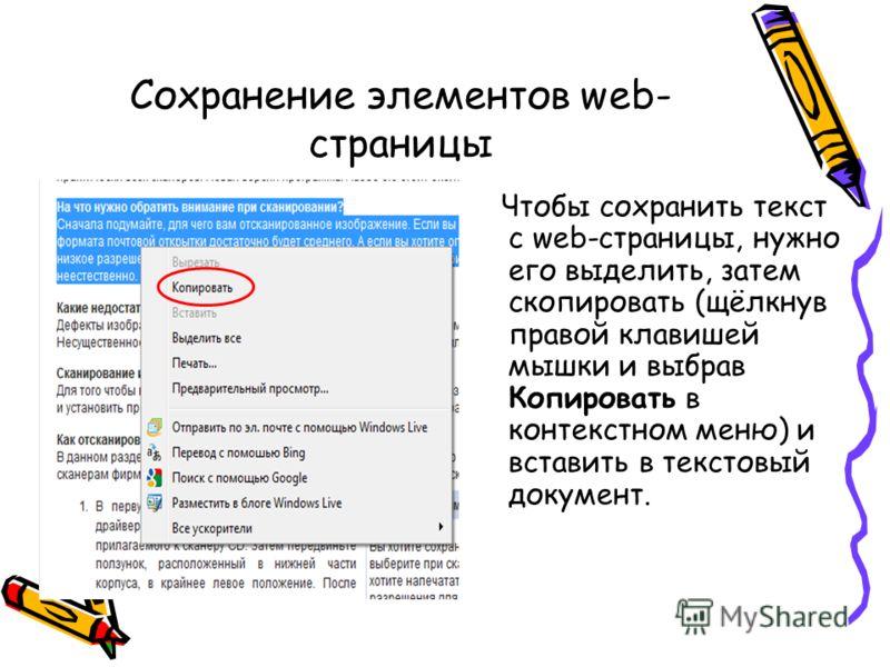 Сохранение элементов web- страницы Чтобы сохранить текст с web-страницы, нужно его выделить, затем скопировать (щёлкнув правой клавишей мышки и выбрав Копировать в контекстном меню) и вставить в текстовый документ.