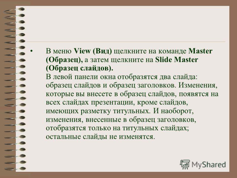 В меню View (Вид) щелкните на команде Master (Образец), а затем щелкните на Slide Master (Образец слайдов). В левой панели окна отобразятся два слайда: образец слайдов и образец заголовков. Изменения, которые вы внесете в образец слайдов, появятся на