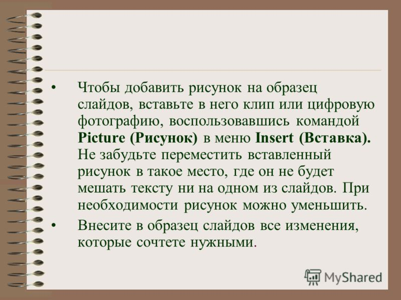 Чтобы добавить рисунок на образец слайдов, вставьте в него клип или цифровую фотографию, воспользовавшись командой Picture (Рисунок) в меню Insert (Вставка). Не забудьте переместить вставленный рисунок в такое место, где он не будет мешать тексту ни