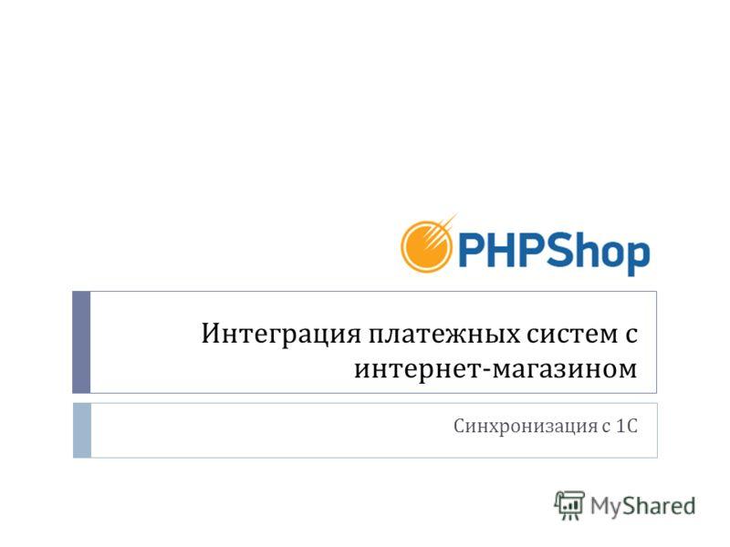 Интеграция платежных систем с интернет - магазином Синхронизация с 1 С