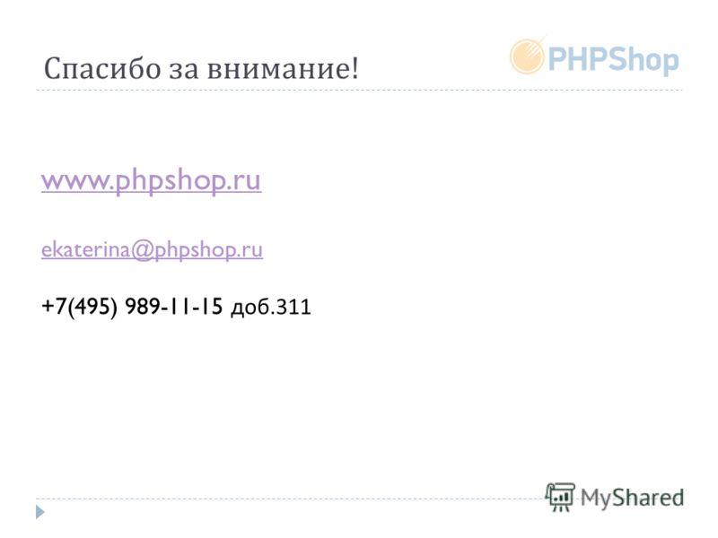 Спасибо за внимание ! www.phpshop.ru ekaterina@phpshop.ru +7(495) 989-11-15 доб.311