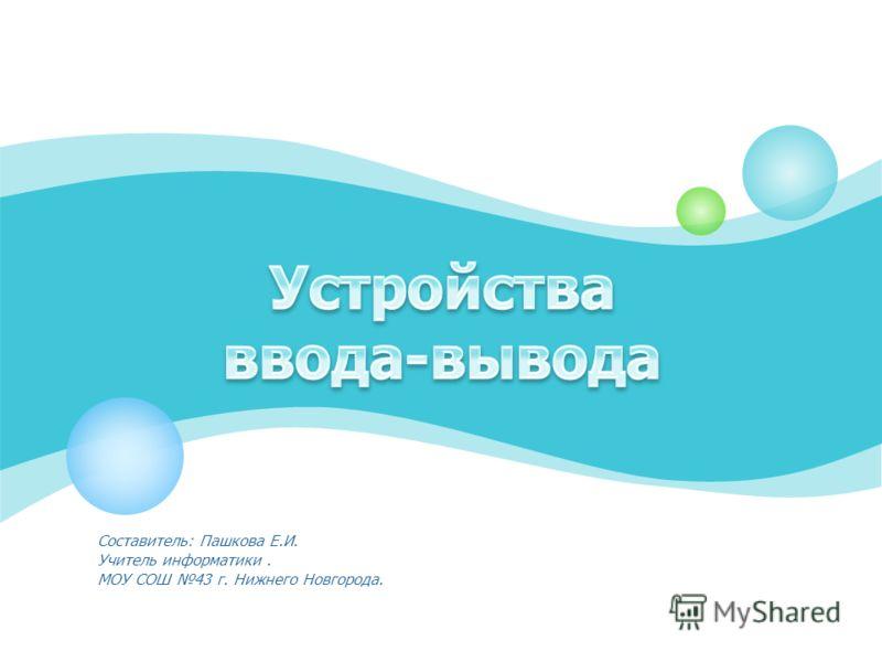 Составитель: Пашкова Е.И. Учитель информатики. МОУ СОШ 43 г. Нижнего Новгорода.