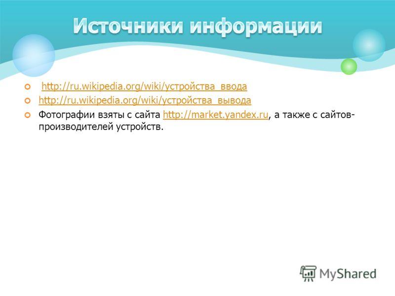 http://ru.wikipedia.org/wiki/устройства_вводаhttp://ru.wikipedia.org/wiki/устройства_ввода http://ru.wikipedia.org/wiki/устройства_вывода http://ru.wikipedia.org/wiki/устройства_вывода Фотографии взяты с сайта http://market.yandex.ru, а также с сайто
