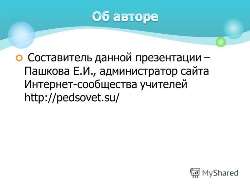 Составитель данной презентации – Пашкова Е.И., администратор сайта Интернет-сообщества учителей http://pedsovet.su/