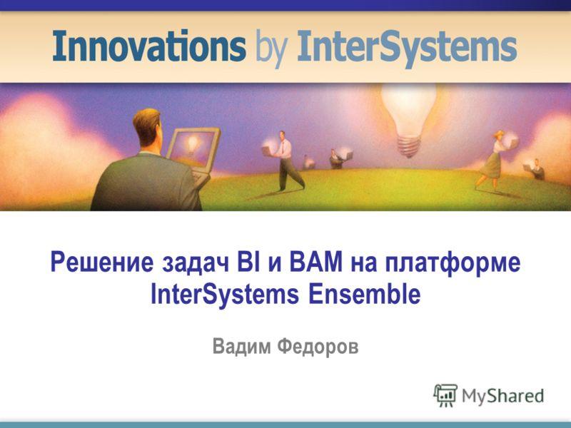 Решение задач BI и BAM на платформе InterSystems Ensemble Вадим Федоров