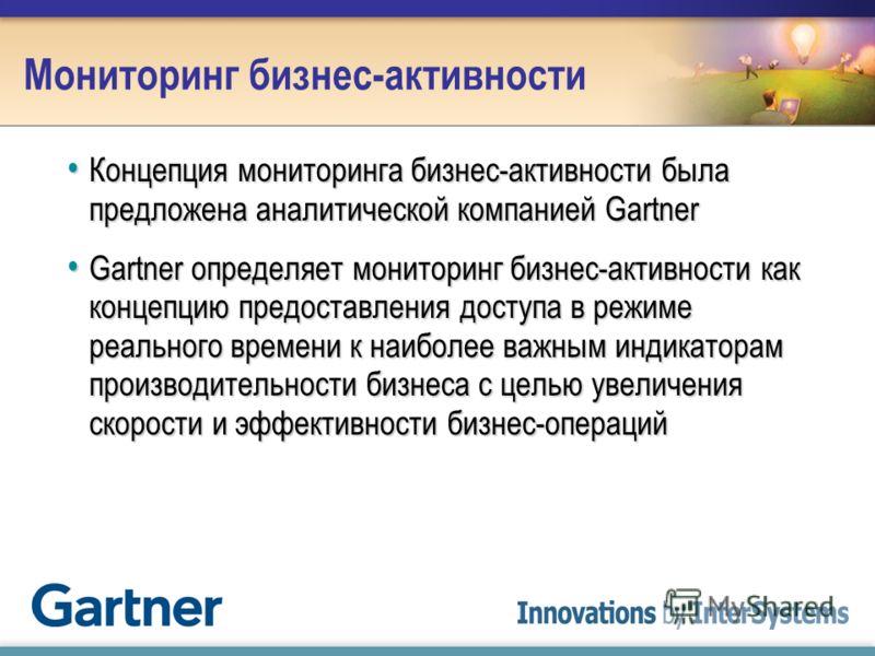 Мониторинг бизнес-активности Концепция мониторинга бизнес-активности была предложена аналитической компанией Gartner Концепция мониторинга бизнес-активности была предложена аналитической компанией Gartner Gartner определяет мониторинг бизнес-активнос