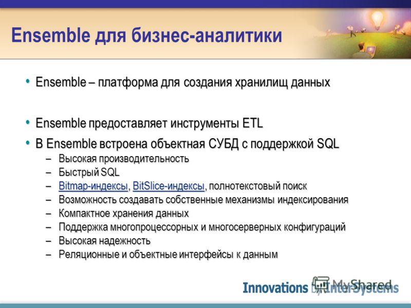 Ensemble для бизнес-аналитики Ensemble – платформа для создания хранилищ данных Ensemble – платформа для создания хранилищ данных Ensemble предоставляет инструменты ETL Ensemble предоставляет инструменты ETL В Ensemble встроена объектная СУБД с подде