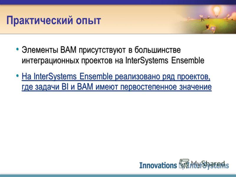 Практический опыт Элементы BAM присутствуют в большинстве интеграционных проектов на InterSystems Ensemble Элементы BAM присутствуют в большинстве интеграционных проектов на InterSystems Ensemble На InterSystems Ensemble реализовано ряд проектов, где