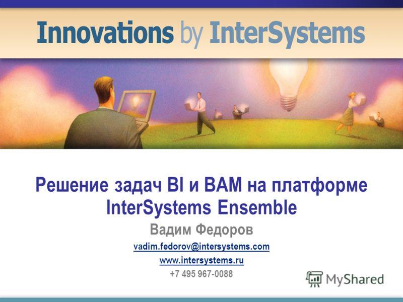Решение задач BI и BAM на платформе InterSystems Ensemble Вадим Федоров vadim.fedorov@intersystems.com www.intersystems.ru +7 495 967-0088