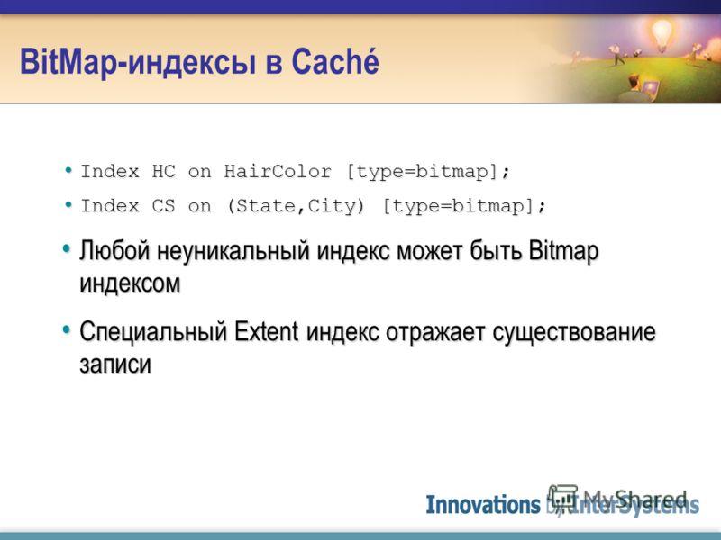 BitMap-индексы в Caché Index HC on HairColor [type=bitmap]; Index HC on HairColor [type=bitmap]; Index CS on (State,City) [type=bitmap]; Index CS on (State,City) [type=bitmap]; Любой неуникальный индекс может быть Bitmap индексом Любой неуникальный и