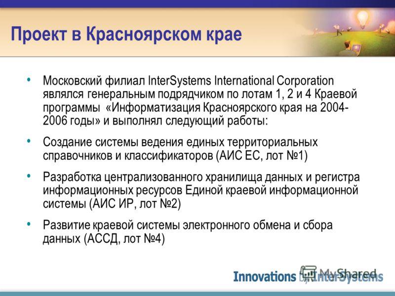 Проект в Красноярском крае Московский филиал InterSystems International Corporation являлся генеральным подрядчиком по лотам 1, 2 и 4 Краевой программы «Информатизация Красноярского края на 2004- 2006 годы» и выполнял следующий работы: Создание систе