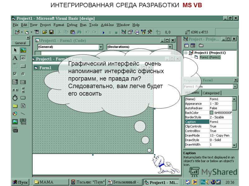 ИНТЕГРИРОВАННАЯ СРЕДА РАЗРАБОТКИ MS VB Графический интерфейс очень напоминает интерфейс офисных программ, не правда ли? Следовательно, вам легче будет его освоить