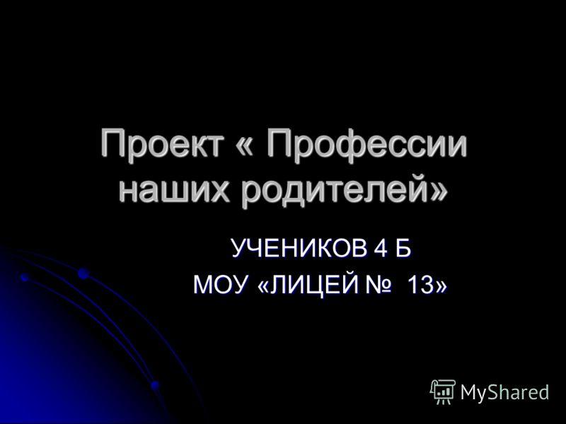 Проект « Профессии наших родителей» УЧЕНИКОВ 4 Б МОУ «ЛИЦЕЙ 13»