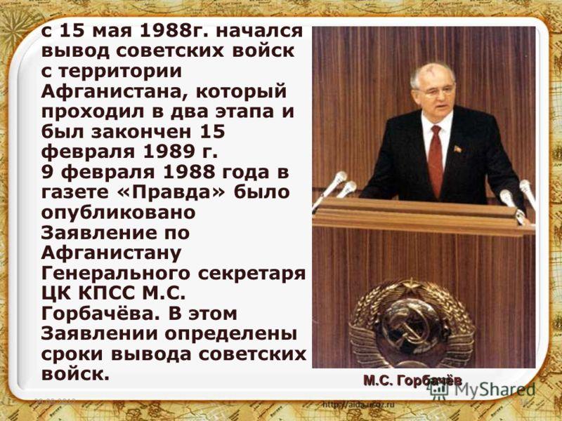 02.07.201216 с 15 мая 1988г. начался вывод советских войск с территории Афганистана, который проходил в два этапа и был закончен 15 февраля 1989 г. 9 февраля 1988 года в газете «Правда» было опубликовано Заявление по Афганистану Генерального секретар