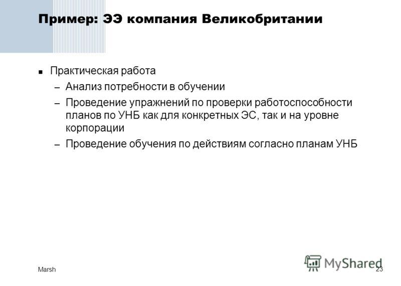 23 Marsh Пример: ЭЭ компания Великобритании Практическая работа – Анализ потребности в обучении – Проведение упражнений по проверки работоспособности планов по УНБ как для конкретных ЭС, так и на уровне корпорации – Проведение обучения по действиям с