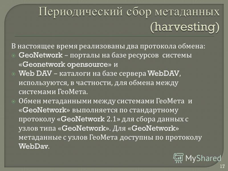 17 В настоящее время реализованы два протокола обмена : GeoNetwork – порталы на базе ресурсов системы «Geonetwork opensource» и Web DAV – каталоги на базе сервера WebDAV, используются, в частности, для обмена между системами ГеоМета. Обмен метаданным