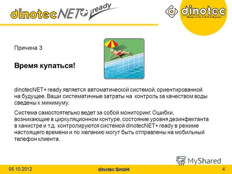 dinotec GmbH 01.08.2012 4 Причина 3 Время купаться! dinotecNET+ ready является автоматической системой, ориентированной на будущее. Ваши систематичные затраты на контроль за качеством воды сведены к минимуму. Система самостоятельно ведет за собой мон