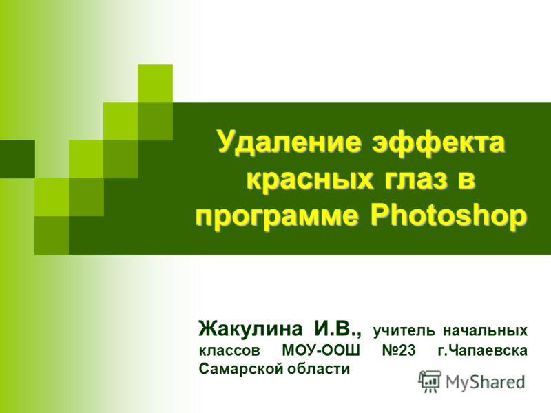 Удаление эффекта красных глаз в программе Photoshop Жакулина И.В., учитель начальных классов МОУ-ООШ 23 г.Чапаевска Самарской области