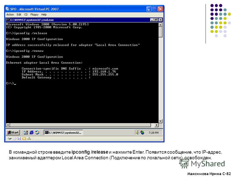 Максимова Ирина С-82 В командной строке введите ipconfig /release и нажмите Enter. Появится сообщение, что IP-адрес, занимаемый адаптером Local Area Connection (Подключение по локальной сети), освобожден.