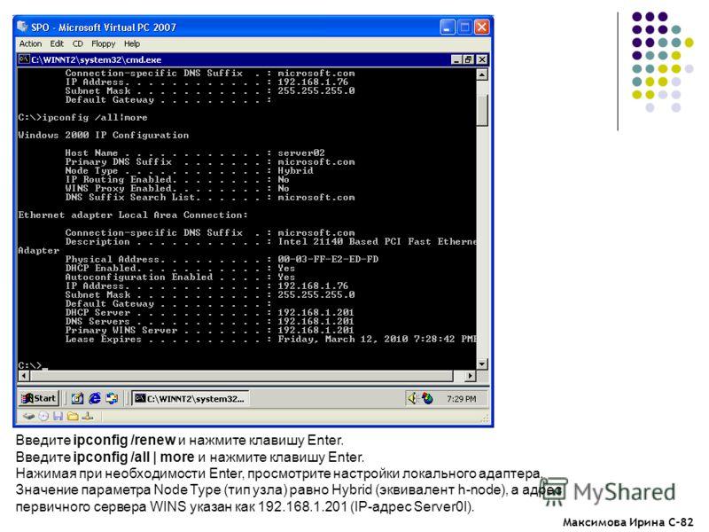 Максимова Ирина С-82 Введите ipconfig /renew и нажмите клавишу Enter. Введите ipconfig /all | more и нажмите клавишу Enter. Нажимая при необходимости Enter, просмотрите настройки локального адаптера. Значение параметра Node Type (тип узла) равно Hybr