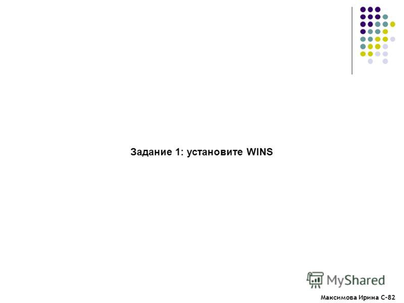 Максимова Ирина С-82 Задание 1: установите WINS