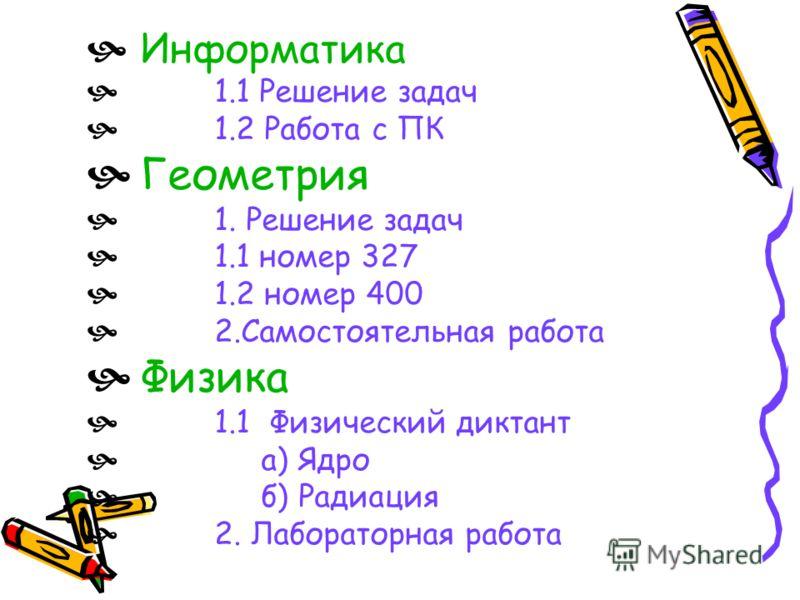 Информатика 1.1 Решение задач 1.2 Работа с ПК Геометрия 1. Решение задач 1.1 номер 327 1.2 номер 400 2.Самостоятельная работа Физика 1.1 Физический диктант а) Ядро б) Радиация 2. Лабораторная работа