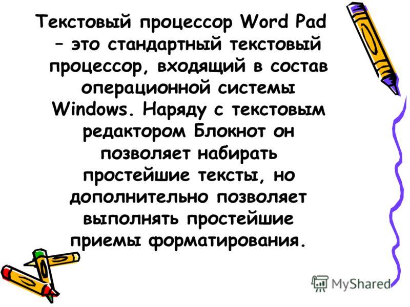 Текстовый процессор Word Pad – это стандартный текстовый процессор, входящий в состав операционной системы Windows. Наряду с текстовым редактором Блокнот он позволяет набирать простейшие тексты, но дополнительно позволяет выполнять простейшие приемы
