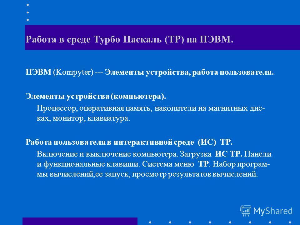 Работа в среде Турбо Паскаль (ТР) на ПЭВМ. ПЭВМ (Kompyter) --- Элементы устройства, работа пользователя. Элементы устройства (компьютера). Процессор, оперативная память, накопители на магнитных дис- ках, монитор, клавиатура. Работа пользователя в инт